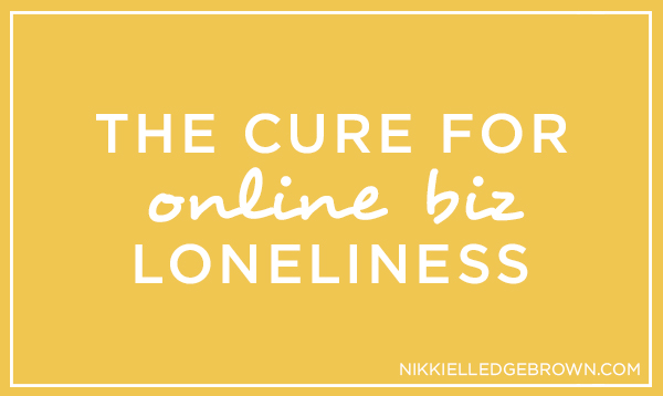 the cure for online biz loneliness